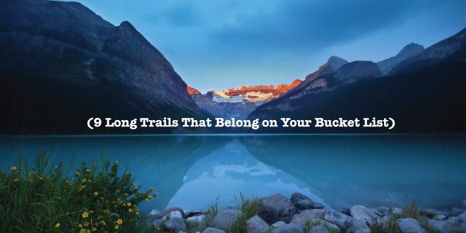 9 Long Trails That Belong on Your Bucket List - The Trek
