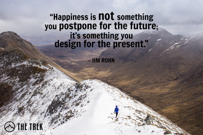"Happiness is not something you postpone for the future; it's something you design for the present."" ~ Jim Rohn"
